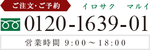 ご注文・ご予約 0120-1639-01 (イロサクマルイ) 営業時間 9:00~18:00